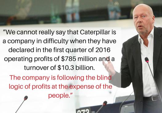 Thomas Händel (GUE/NLG), président de la commission de l'emploi et des affaires sociales du Parlement européen : « On ne peut pas vraiment dire que Caterpillar est une entreprise en difficultés, alors qu'elle a déclaré 785 millions de dollars de bénéfice net pour le premier trimestre de 2016, avec un chiffre d'affaires de 10,3 milliards. L'entreprise suit une logique aveugle de profits aux détriment des gens. »